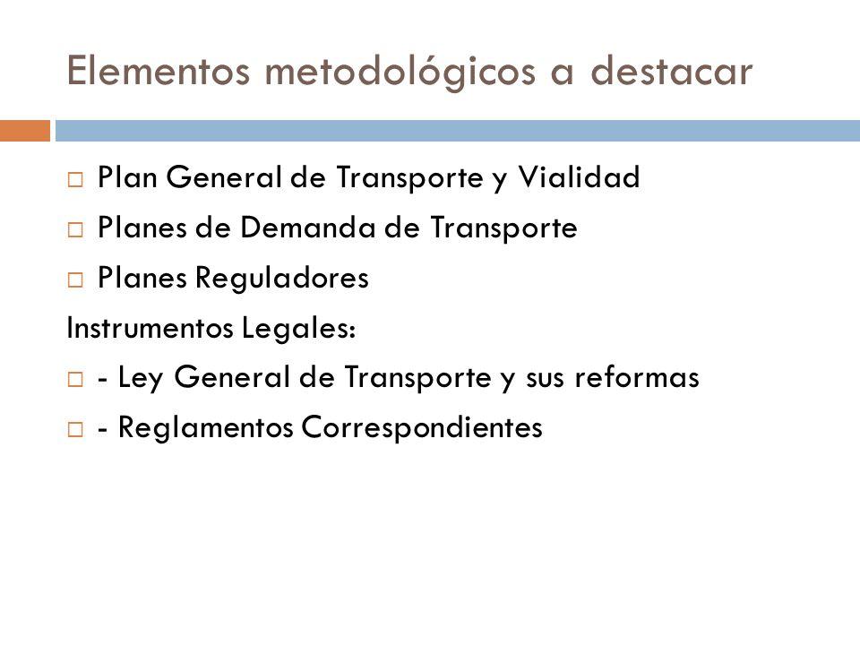 Elementos metodológicos a destacar Plan General de Transporte y Vialidad Planes de Demanda de Transporte Planes Reguladores Instrumentos Legales: - Ley General de Transporte y sus reformas - Reglamentos Correspondientes