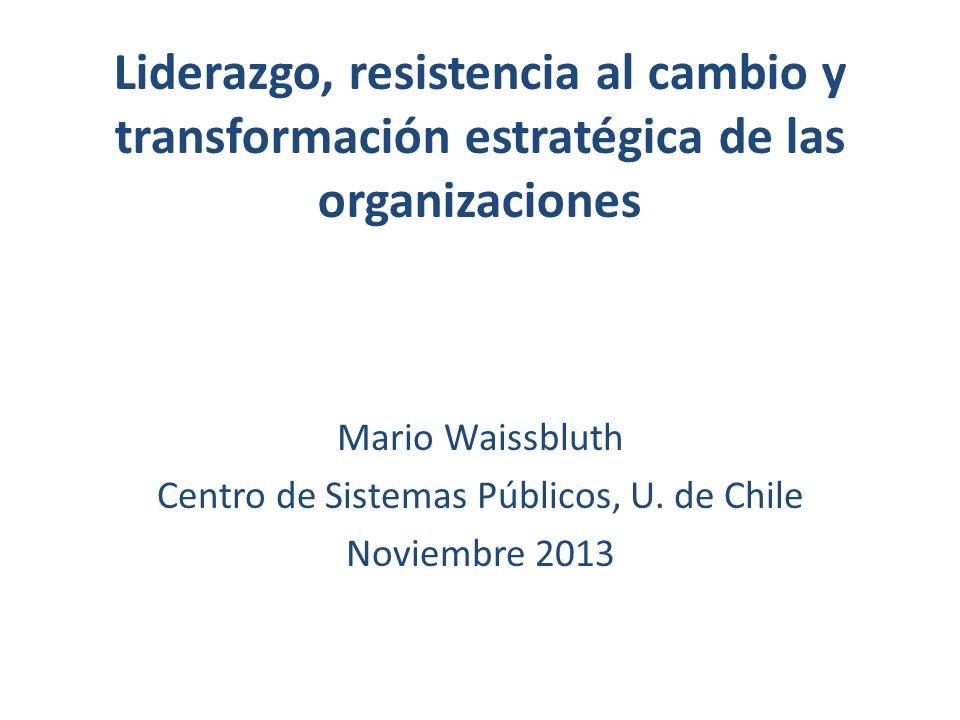 Liderazgo, resistencia al cambio y transformación estratégica de las organizaciones Mario Waissbluth Centro de Sistemas Públicos, U. de Chile Noviembr