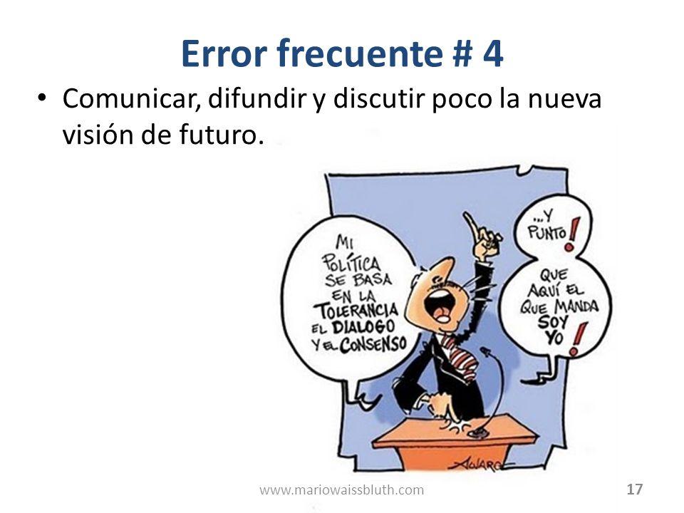 Error frecuente # 4 Comunicar, difundir y discutir poco la nueva visión de futuro. 17 www.mariowaissbluth.com