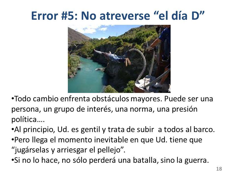 Error #5: No atreverse el día D Todo cambio enfrenta obstáculos mayores. Puede ser una persona, un grupo de interés, una norma, una presión política….