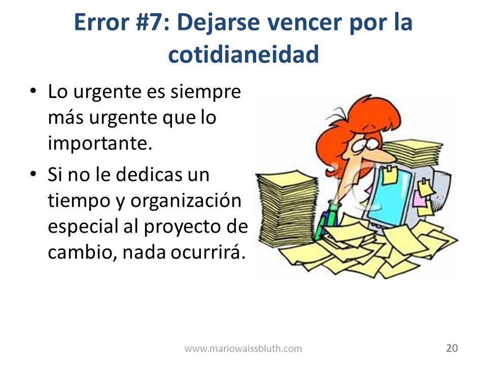 Error #7: Dejarse vencer por la cotidianeidad Lo urgente es siempre más urgente que lo importante. Si no le dedicas un tiempo y organización especial