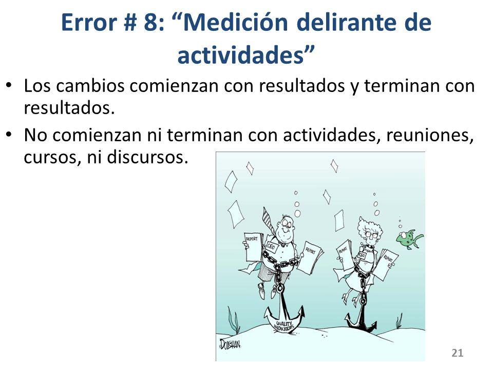 Error # 8: Medición delirante de actividades Los cambios comienzan con resultados y terminan con resultados. No comienzan ni terminan con actividades,
