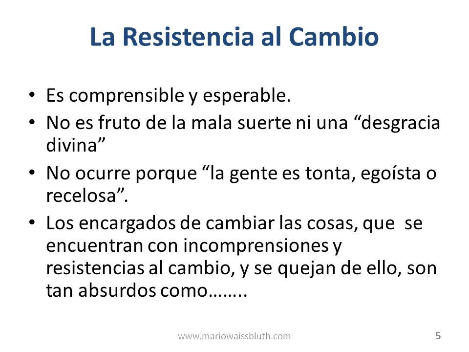 La Resistencia al Cambio Es comprensible y esperable. No es fruto de la mala suerte ni una desgracia divina No ocurre porque la gente es tonta, egoíst