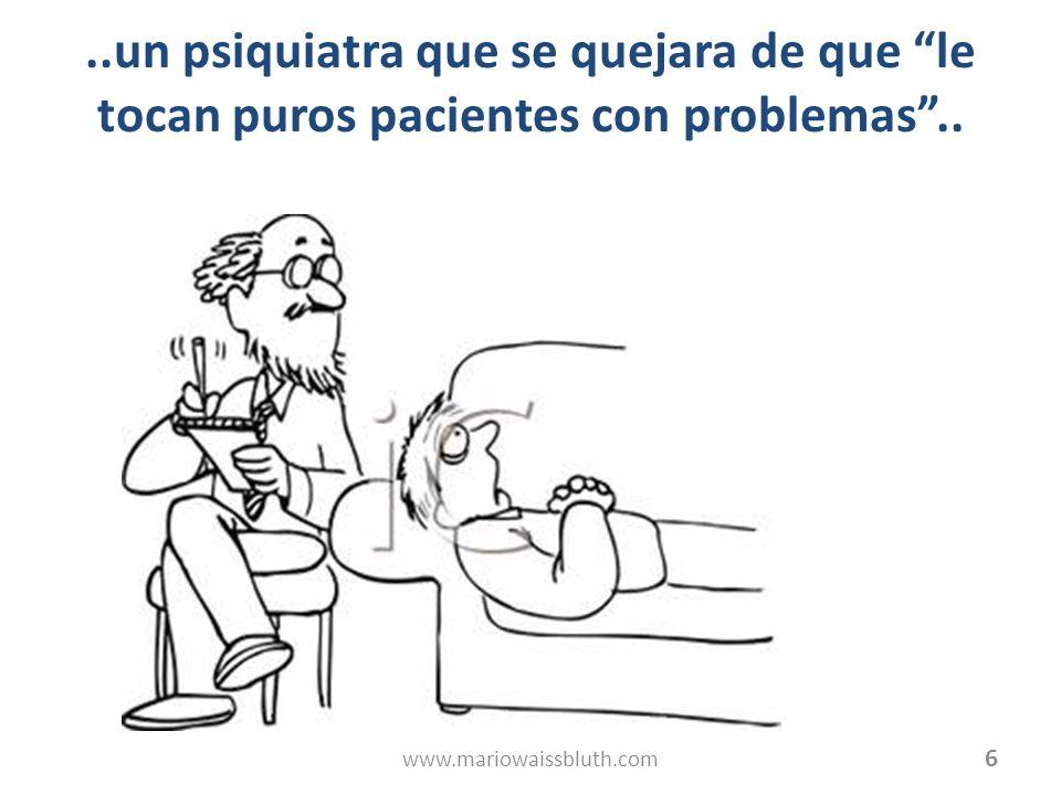 ..un psiquiatra que se quejara de que le tocan puros pacientes con problemas.. 6 www.mariowaissbluth.com