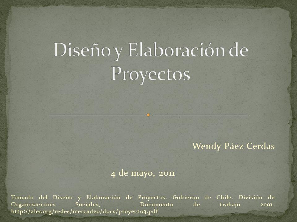 Wendy Páez Cerdas 4 de mayo, 2011 Tomado del Diseño y Elaboración de Proyectos. Gobierno de Chile. División de Organizaciones Sociales, Documento de t