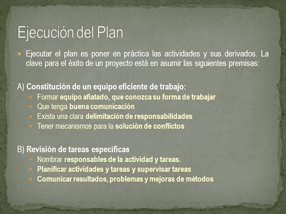 Ejecutar el plan es poner en práctica las actividades y sus derivados. La clave para el éxito de un proyecto está en asumir las siguientes premisas: A