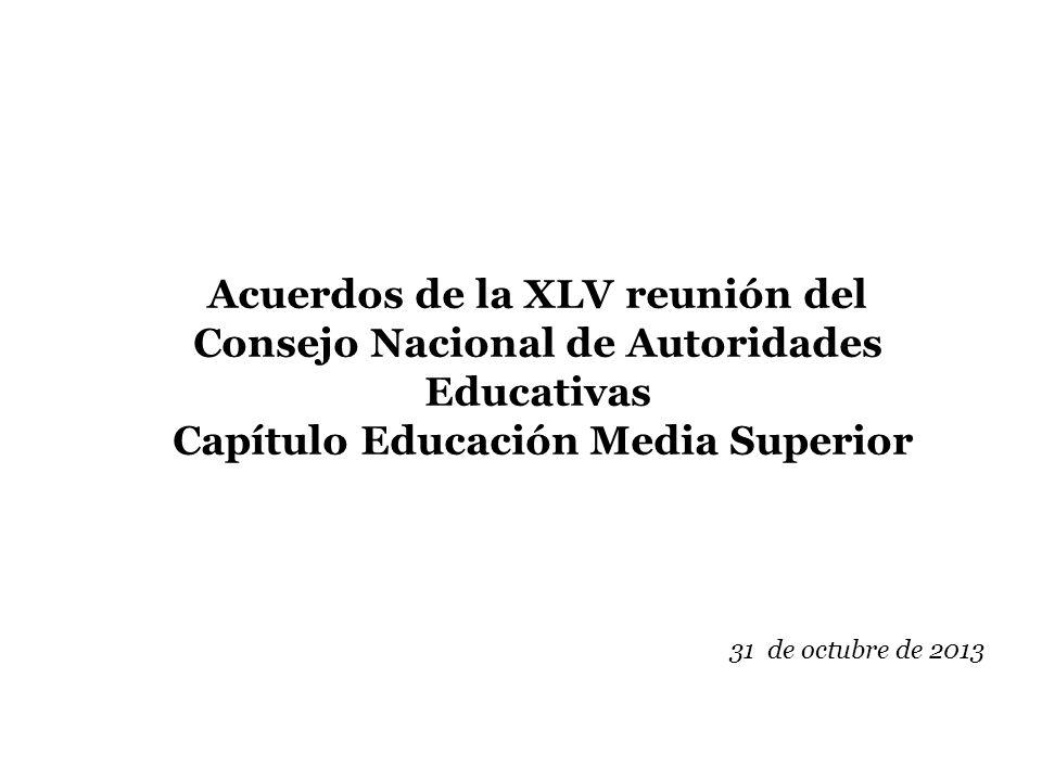 Acuerdos de la XLV reunión del Consejo Nacional de Autoridades Educativas Capítulo Educación Media Superior 31 de octubre de 2013