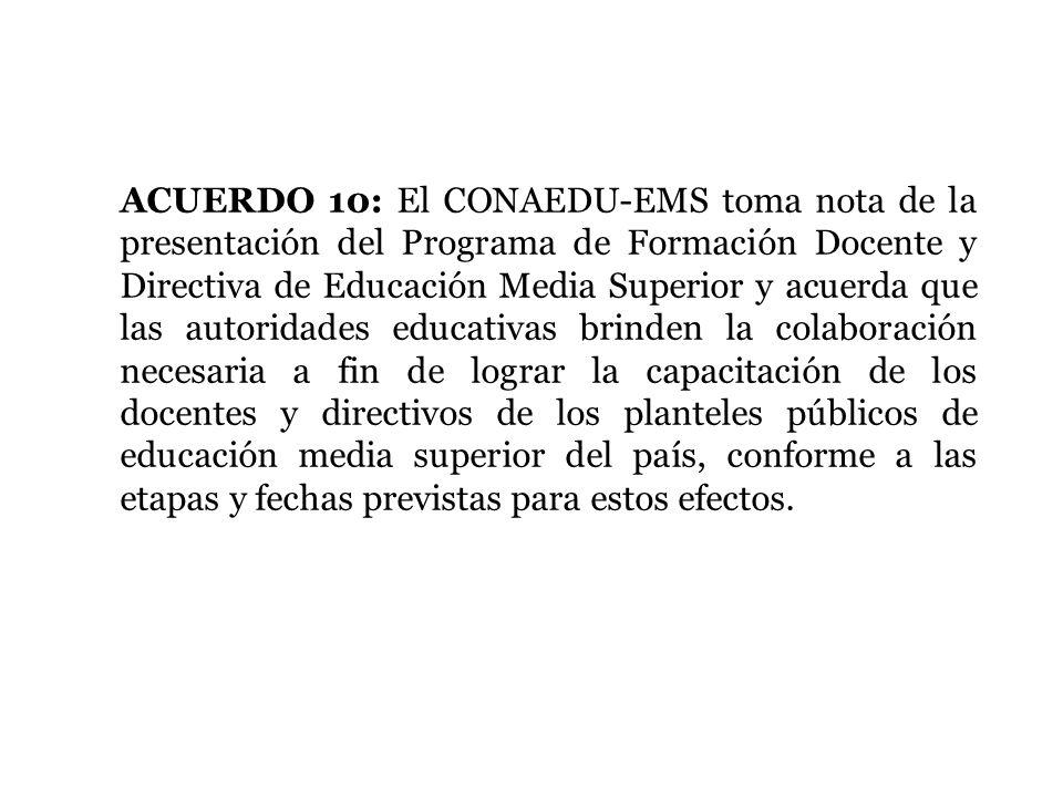 ACUERDO 10: El CONAEDU-EMS toma nota de la presentación del Programa de Formación Docente y Directiva de Educación Media Superior y acuerda que las au