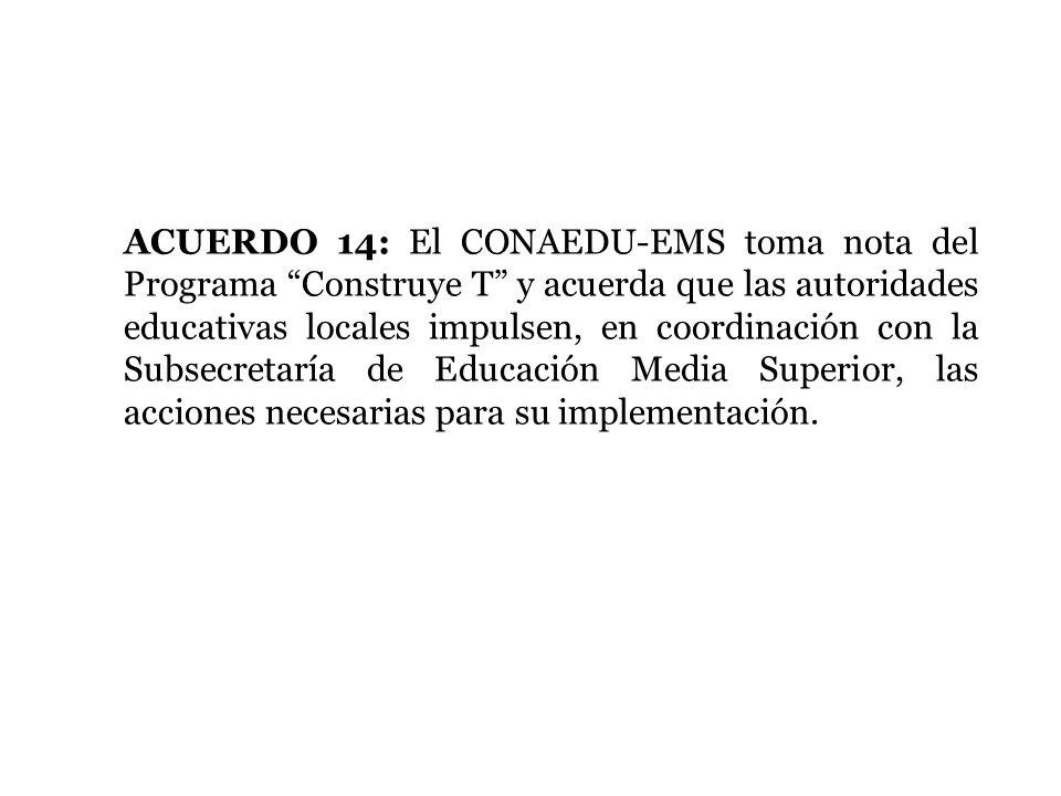 ACUERDO 14: El CONAEDU-EMS toma nota del Programa Construye T y acuerda que las autoridades educativas locales impulsen, en coordinación con la Subsec