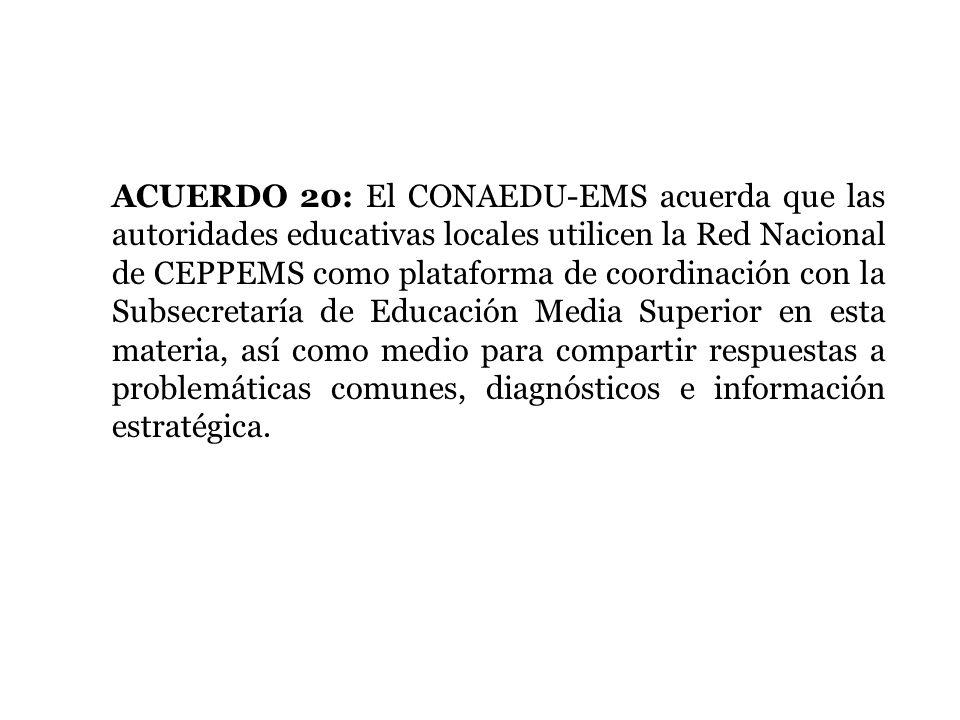 ACUERDO 20: El CONAEDU-EMS acuerda que las autoridades educativas locales utilicen la Red Nacional de CEPPEMS como plataforma de coordinación con la S