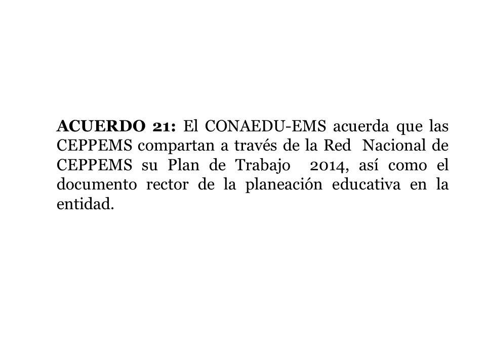 ACUERDO 21: El CONAEDU-EMS acuerda que las CEPPEMS compartan a través de la Red Nacional de CEPPEMS su Plan de Trabajo 2014, así como el documento rec