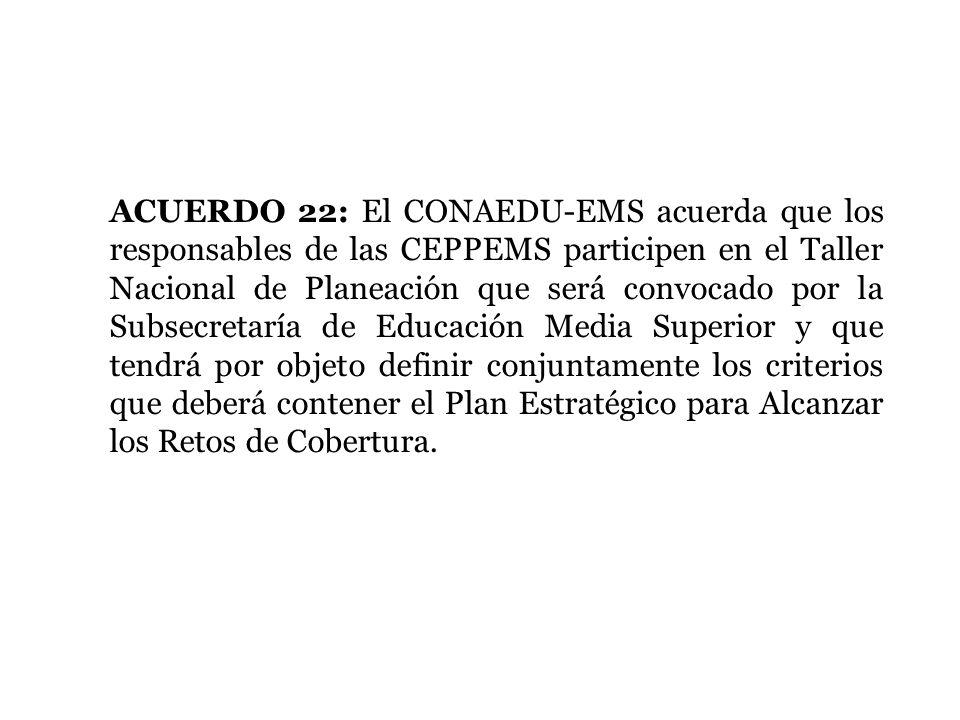 ACUERDO 22: El CONAEDU-EMS acuerda que los responsables de las CEPPEMS participen en el Taller Nacional de Planeación que será convocado por la Subsec