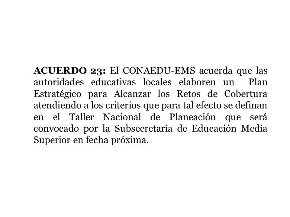 ACUERDO 23: El CONAEDU-EMS acuerda que las autoridades educativas locales elaboren un Plan Estratégico para Alcanzar los Retos de Cobertura atendiendo