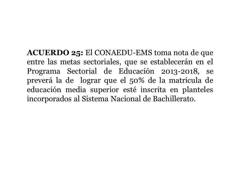 ACUERDO 25: El CONAEDU-EMS toma nota de que entre las metas sectoriales, que se establecerán en el Programa Sectorial de Educación 2013-2018, se preve