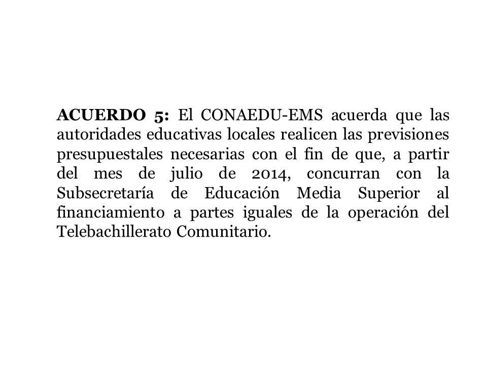 ACUERDO 5: El CONAEDU-EMS acuerda que las autoridades educativas locales realicen las previsiones presupuestales necesarias con el fin de que, a parti