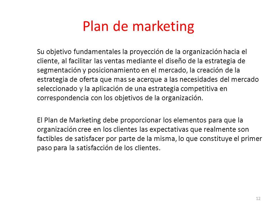 Plan de marketing Su objetivo fundamentales la proyección de la organización hacia el cliente, al facilitar las ventas mediante el diseño de la estrategia de segmentación y posicionamiento en el mercado, la creación de la estrategia de oferta que mas se acerque a las necesidades del mercado seleccionado y la aplicación de una estrategia competitiva en correspondencia con los objetivos de la organización.