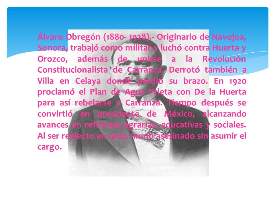 Venustiano Carranza (1859- 1920).- Proveniente de Cuatro Ciénegas, Coahuila, fue presidente municipal, gobernador interino y senador de su estado. Opo