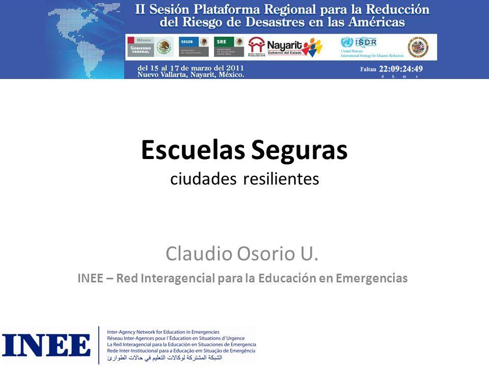 Escuelas Seguras ciudades resilientes Claudio Osorio U. INEE – Red Interagencial para la Educación en Emergencias
