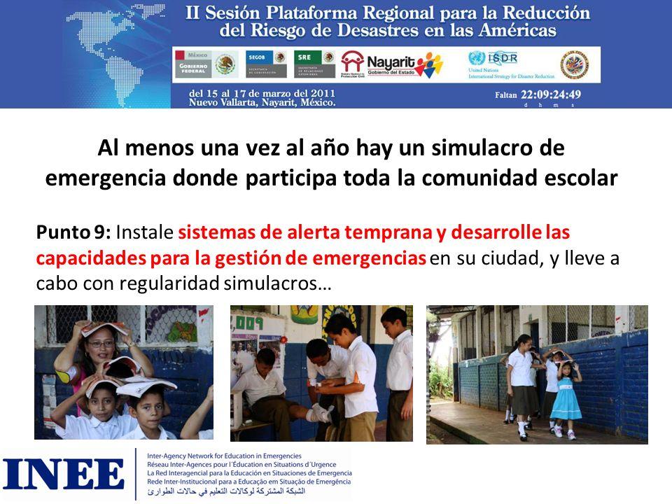 Al menos una vez al año hay un simulacro de emergencia donde participa toda la comunidad escolar Punto 9: Instale sistemas de alerta temprana y desarr