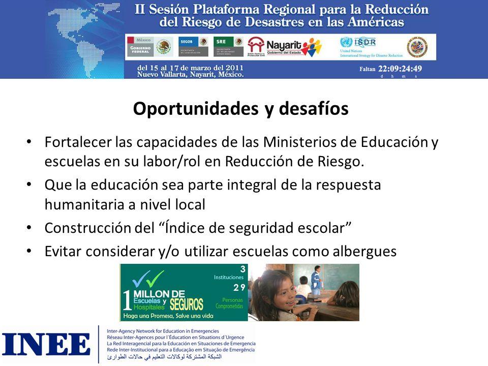 Oportunidades y desafíos Fortalecer las capacidades de las Ministerios de Educación y escuelas en su labor/rol en Reducción de Riesgo. Que la educació