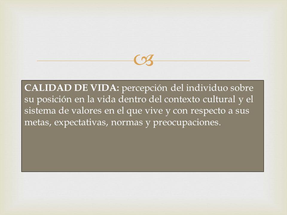 CALIDAD DE VIDA: percepción del individuo sobre su posición en la vida dentro del contexto cultural y el sistema de valores en el que vive y con respe
