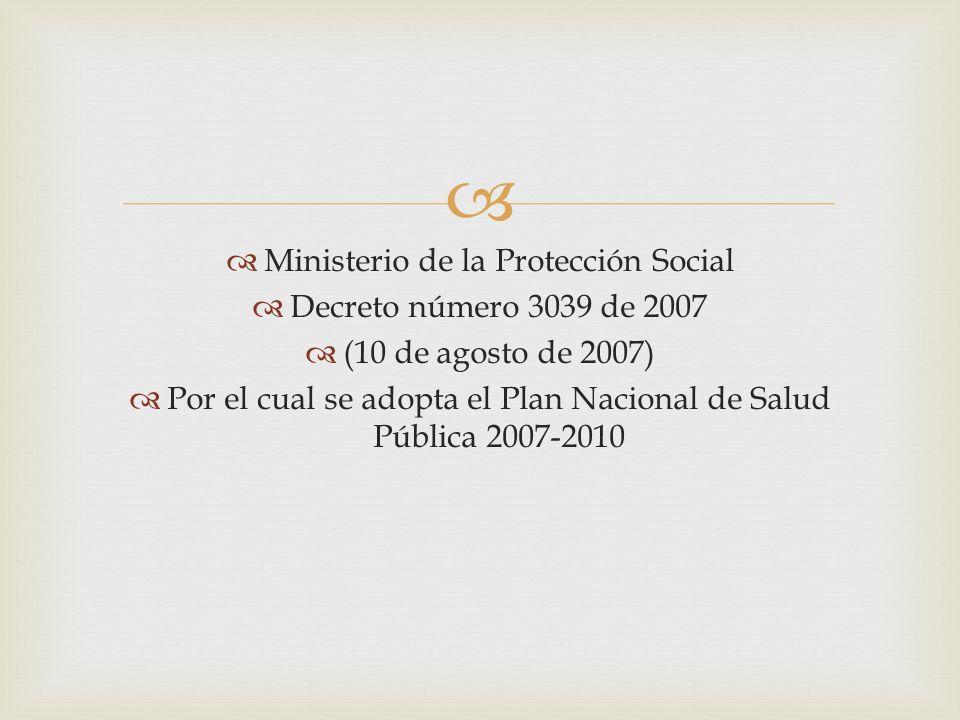 Ministerio de la Protección Social Decreto número 3039 de 2007 (10 de agosto de 2007) Por el cual se adopta el Plan Nacional de Salud Pública 2007-201