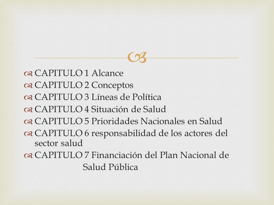 CAPITULO 1 Alcance CAPITULO 2 Conceptos CAPITULO 3 Líneas de Política CAPITULO 4 Situación de Salud CAPITULO 5 Prioridades Nacionales en Salud CAPITUL