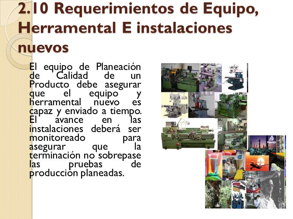 2.10 Requerimientos de Equipo, Herramental E instalaciones nuevos El equipo de Planeación de Calidad de un Producto debe asegurar que el equipo y herr