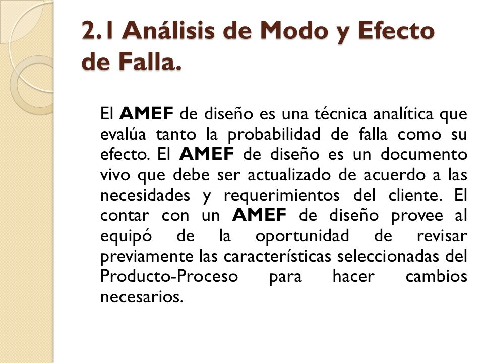 2.1 Análisis de Modo y Efecto de Falla. El AMEF de diseño es una técnica analítica que evalúa tanto la probabilidad de falla como su efecto. El AMEF d