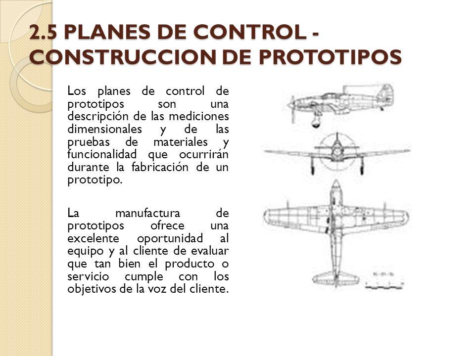 2.5 PLANES DE CONTROL - CONSTRUCCION DE PROTOTIPOS Los planes de control de prototipos son una descripción de las mediciones dimensionales y de las pr