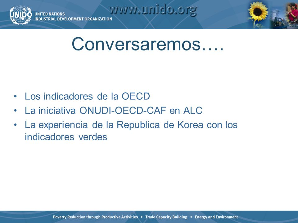Conversaremos…. Los indicadores de la OECD La iniciativa ONUDI-OECD-CAF en ALC La experiencia de la Republica de Korea con los indicadores verdes