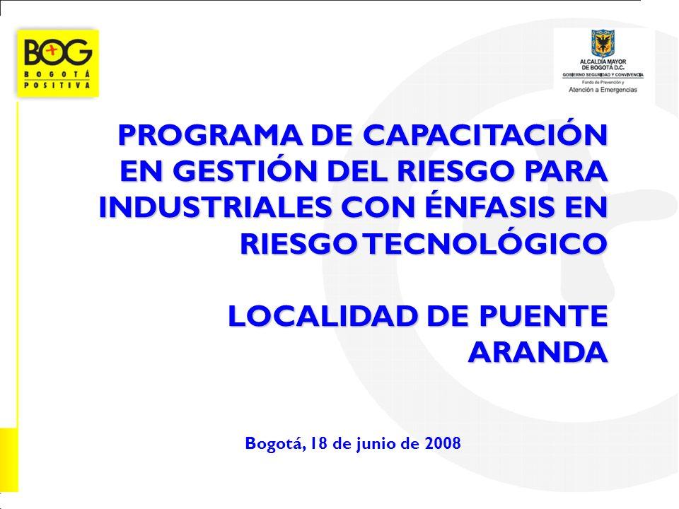PROGRAMA DE CAPACITACIÓN EN GESTIÓN DEL RIESGO PARA INDUSTRIALES CON ÉNFASIS EN RIESGO TECNOLÓGICO LOCALIDAD DE PUENTE ARANDA Bogotá, 18 de junio de 2
