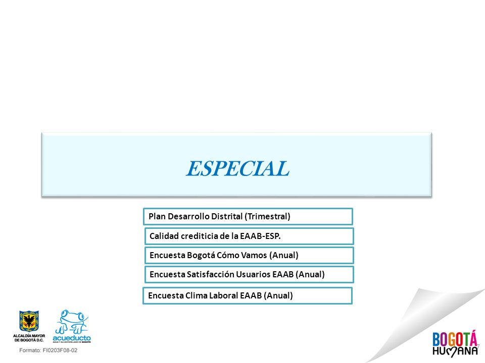7 ESPECIAL Plan Desarrollo Distrital (Trimestral) Encuesta Bogotá Cómo Vamos (Anual) Encuesta Satisfacción Usuarios EAAB (Anual) Calidad crediticia de