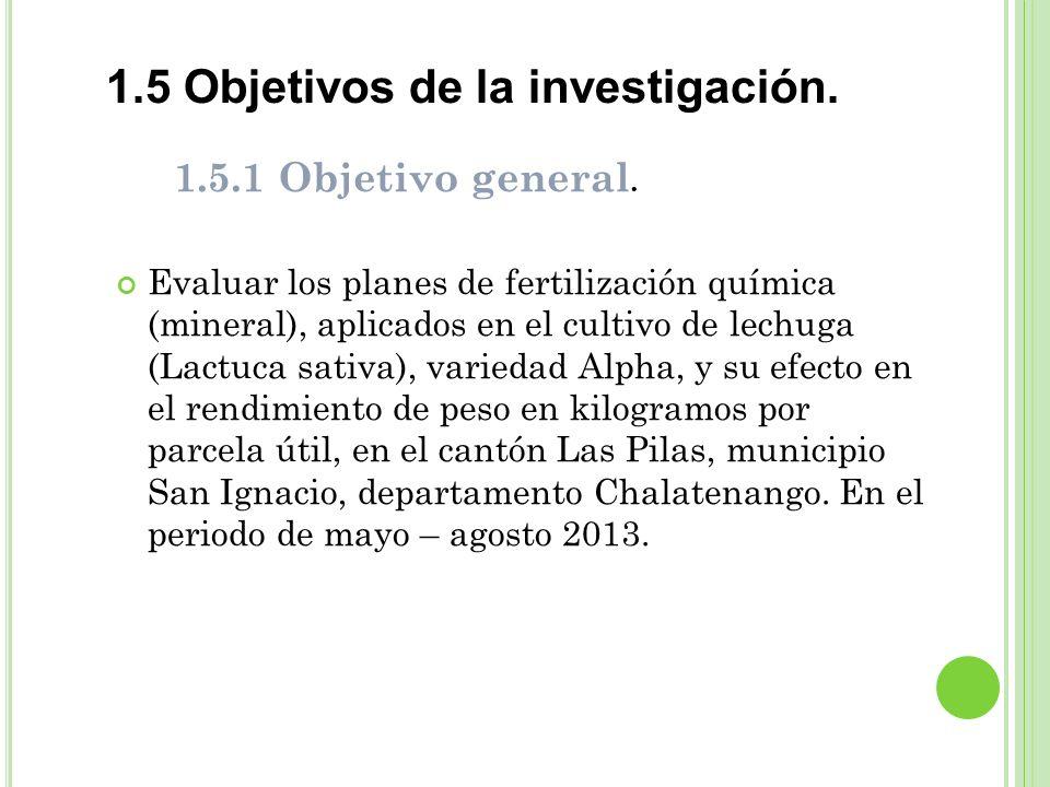 1.5 Objetivos de la investigación. 1.5.1 Objetivo general. Evaluar los planes de fertilización química (mineral), aplicados en el cultivo de lechuga (
