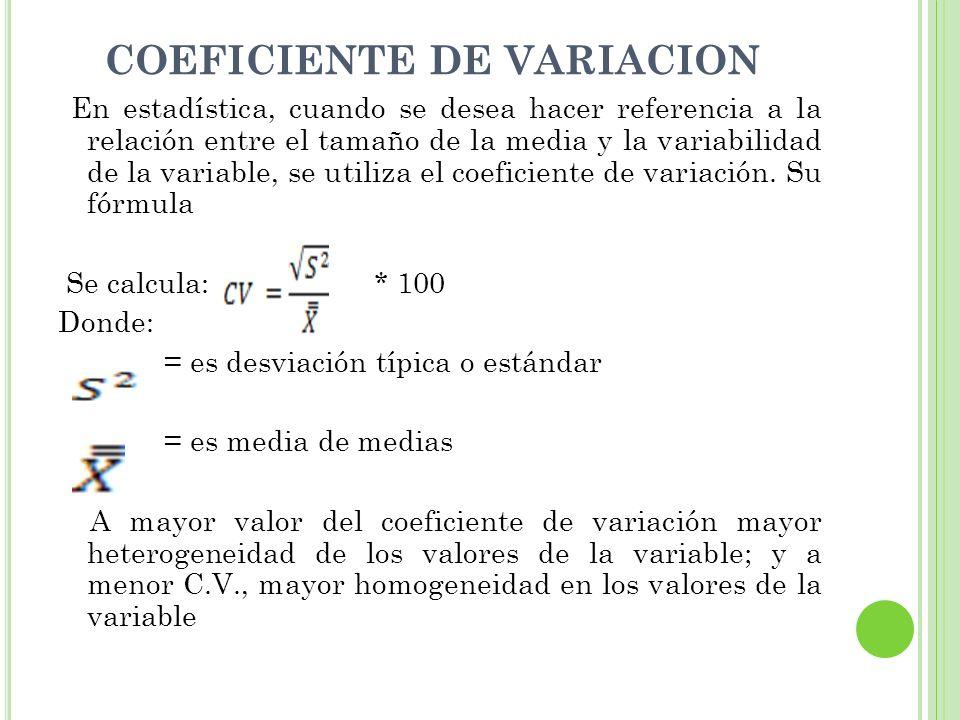 COEFICIENTE DE VARIACION En estadística, cuando se desea hacer referencia a la relación entre el tamaño de la media y la variabilidad de la variable,