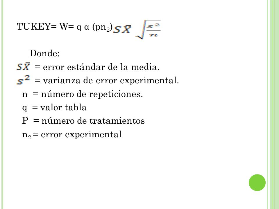 TUKEY= W= q α (pn 2 ) Donde: = error estándar de la media. = varianza de error experimental. n = número de repeticiones. q = valor tabla P = número de