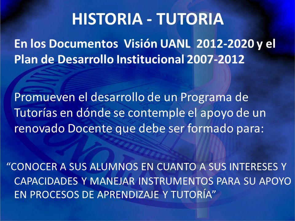 HISTORIA - TUTORIA En los Documentos Visión UANL 2012-2020 y el Plan de Desarrollo Institucional 2007-2012 Promueven el desarrollo de un Programa de T