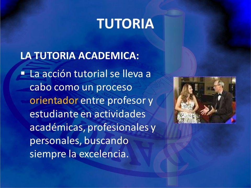 TUTORIA LA TUTORIA ACADEMICA: La acción tutorial se lleva a cabo como un proceso orientador entre profesor y estudiante en actividades académicas, pro