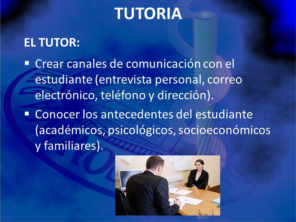 TUTORIA EL TUTOR: Crear canales de comunicación con el estudiante (entrevista personal, correo electrónico, teléfono y dirección). Conocer los anteced