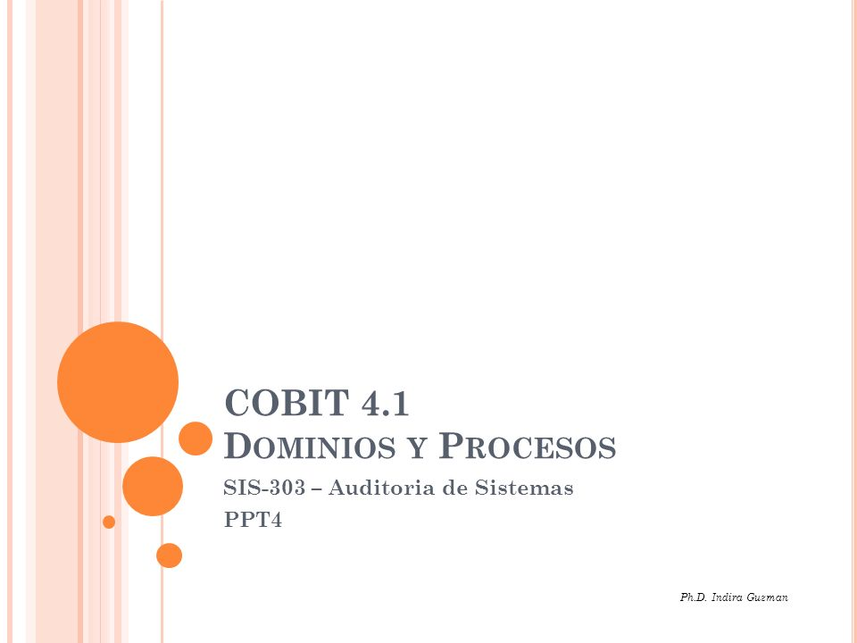 COBIT 4.1 D OMINIOS Y P ROCESOS SIS-303 – Auditoria de Sistemas PPT4 Ph.D. Indira Guzman