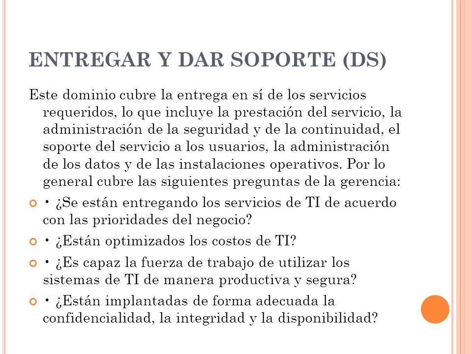 ENTREGAR Y DAR SOPORTE (DS) Este dominio cubre la entrega en sí de los servicios requeridos, lo que incluye la prestación del servicio, la administrac
