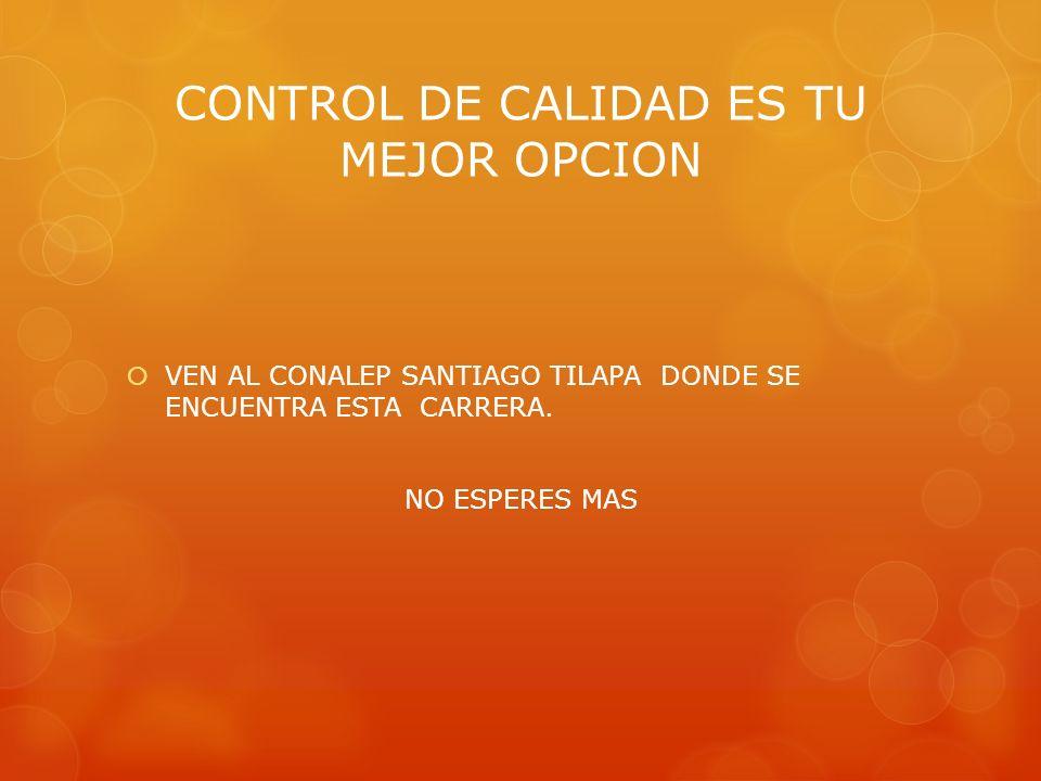 CONTROL DE CALIDAD ES TU MEJOR OPCION VEN AL CONALEP SANTIAGO TILAPA DONDE SE ENCUENTRA ESTA CARRERA. NO ESPERES MAS