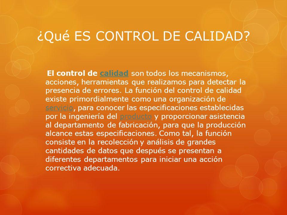 ¿Qué ES CONTROL DE CALIDAD? El control de calidad son todos los mecanismos, acciones, herramientas que realizamos para detectar la presencia de errore