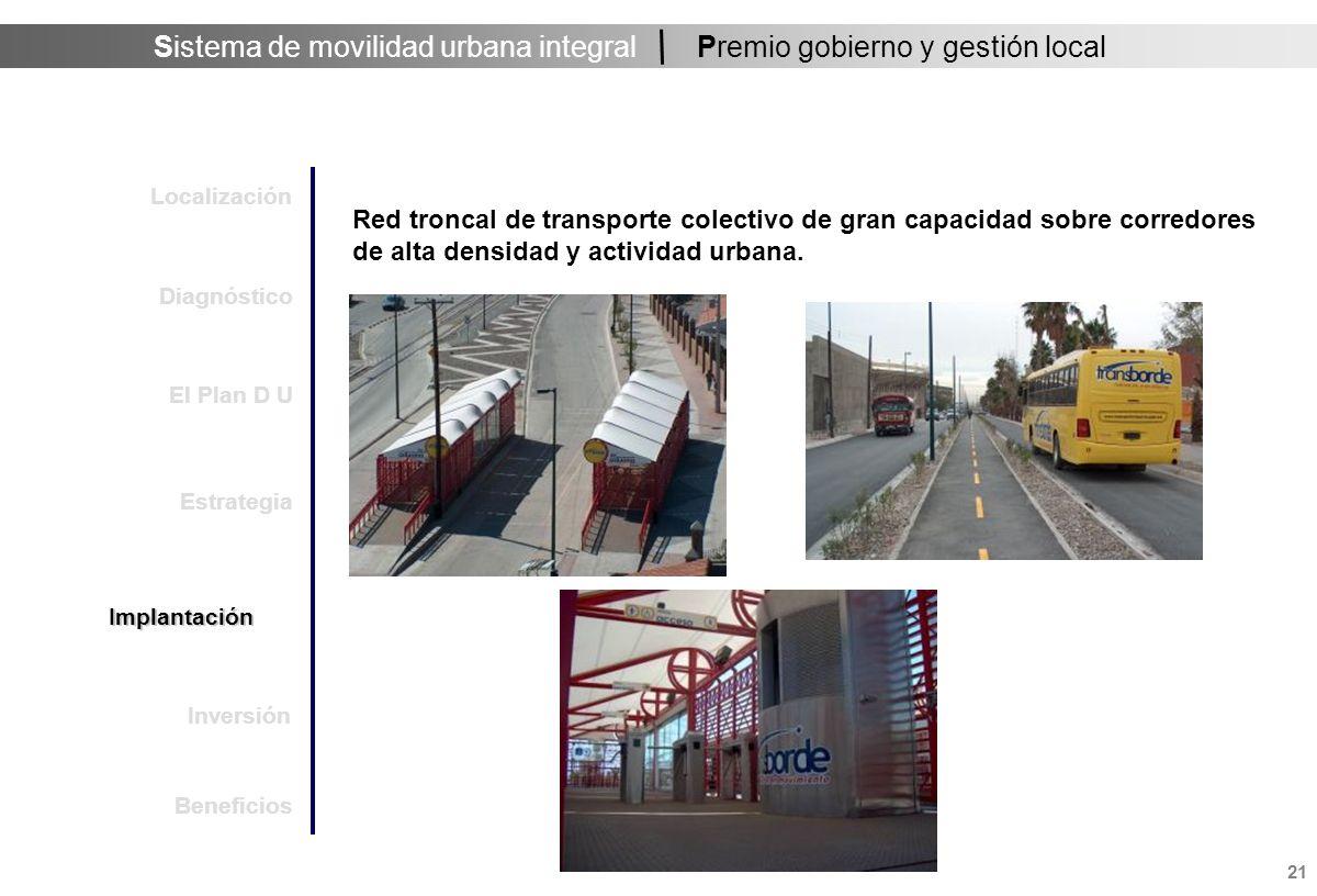 Sistema de movilidad urbana integral 21 Premio gobierno y gestión local Red troncal de transporte colectivo de gran capacidad sobre corredores de alta densidad y actividad urbana.