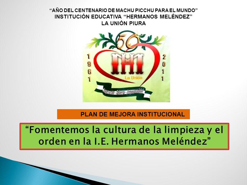 Fomentemos la cultura de la limpieza y el orden en la I.E. Hermanos Meléndez AÑO DEL CENTENARIO DE MACHU PICCHU PARA EL MUNDO INSTITUCIÓN EDUCATIVA HE