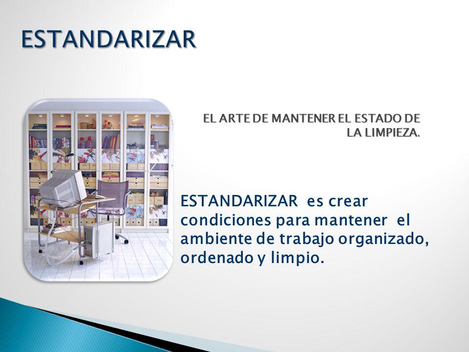 ESTANDARIZAR es crear condiciones para mantener el ambiente de trabajo organizado, ordenado y limpio. EL ARTE DE MANTENER EL ESTADO DE LA LIMPIEZA.