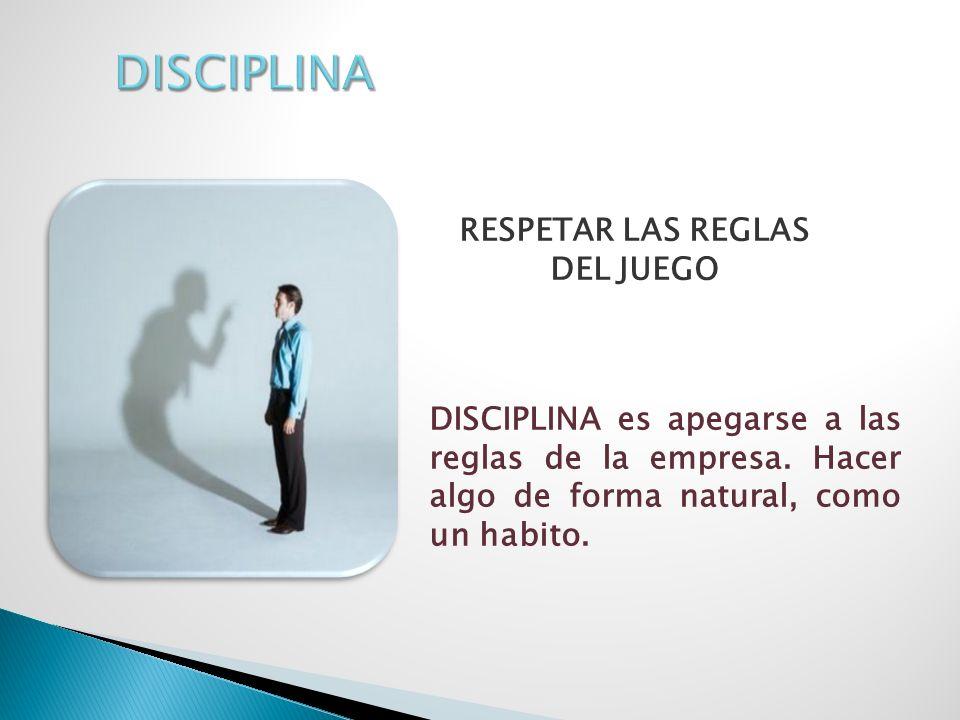 RESPETAR LAS REGLAS DEL JUEGO DISCIPLINA es apegarse a las reglas de la empresa. Hacer algo de forma natural, como un habito.