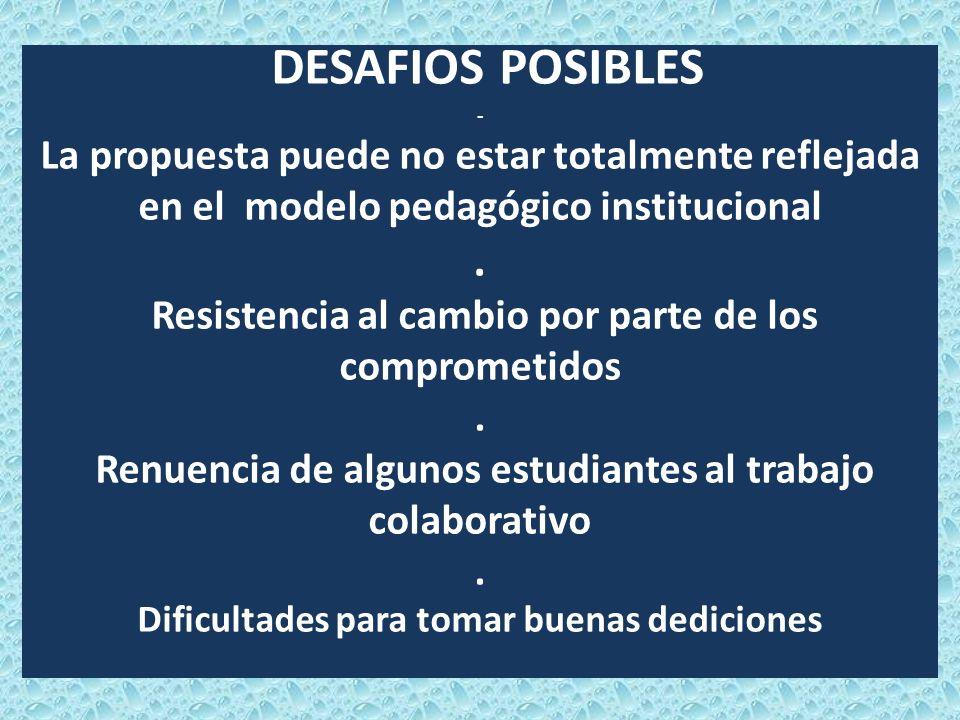 DESAFIOS POSIBLES - La propuesta puede no estar totalmente reflejada en el modelo pedagógico institucional. Resistencia al cambio por parte de los com