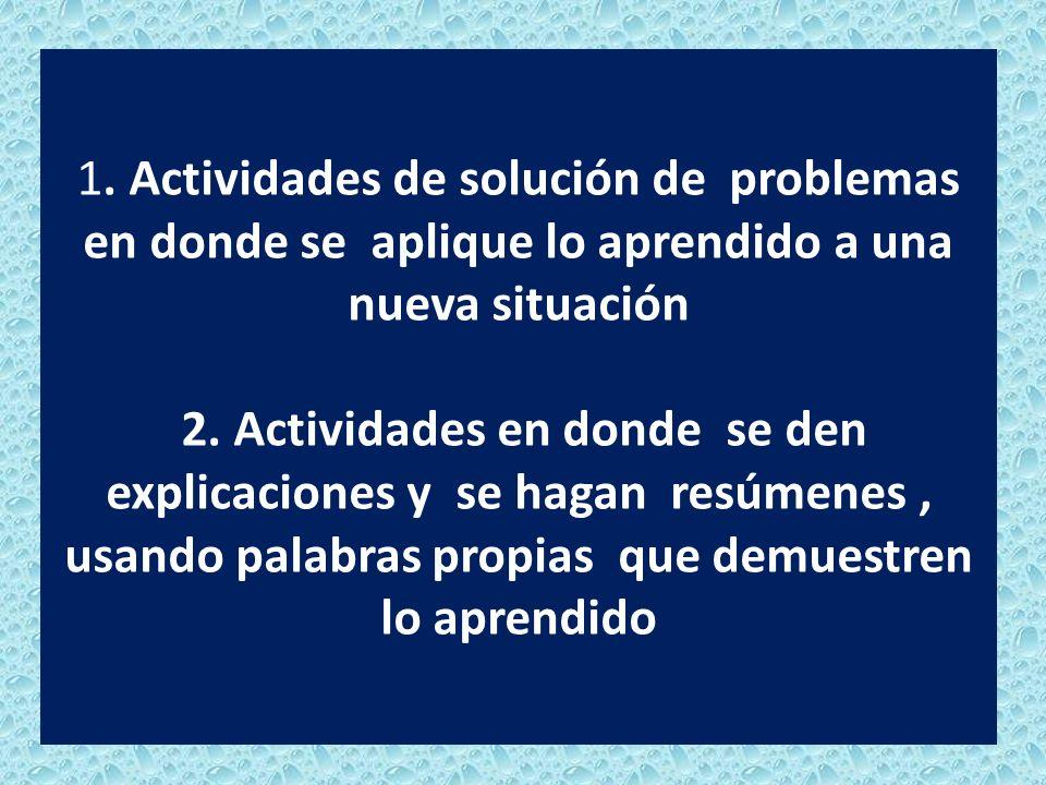 1. Actividades de solución de problemas en donde se aplique lo aprendido a una nueva situación 2. Actividades en donde se den explicaciones y se hagan