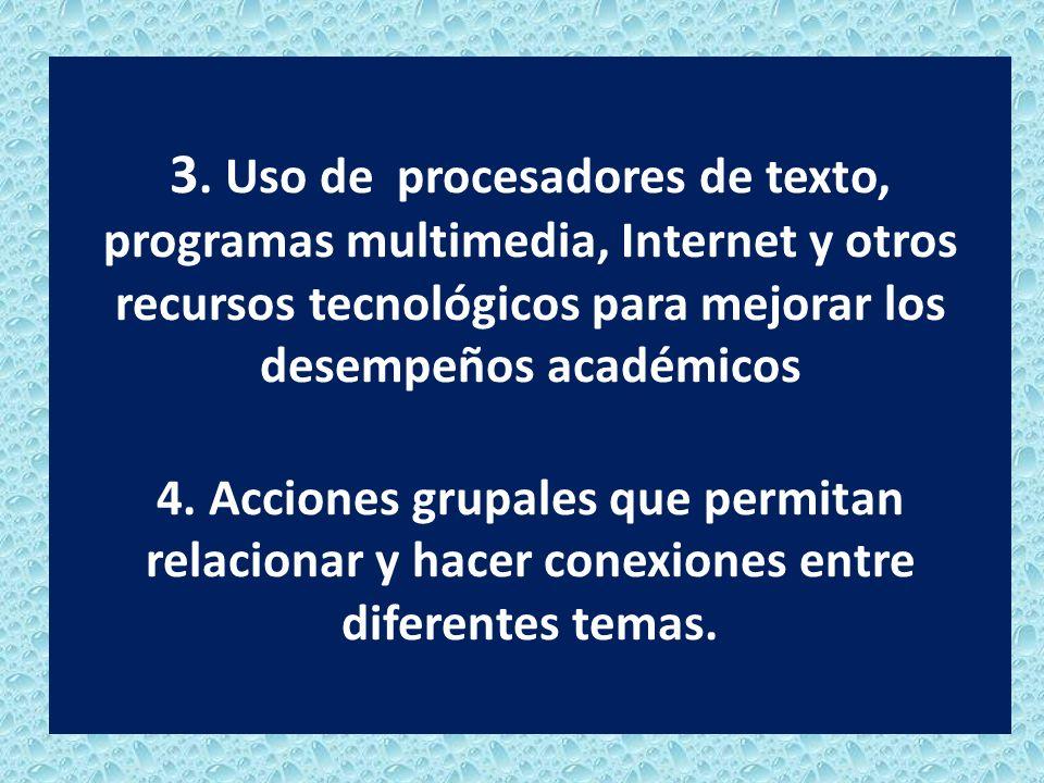 3. Uso de procesadores de texto, programas multimedia, Internet y otros recursos tecnológicos para mejorar los desempeños académicos 4. Acciones grupa